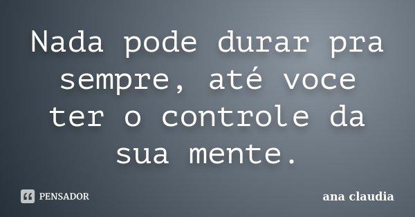 Nada pode durar pra sempre, até voce ter o controle da sua mente.... Frase de Ana Claudia.