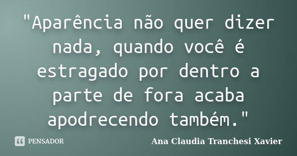 """""""Aparência não quer dizer nada, quando você é estragado por dentro a parte de fora acaba apodrecendo também.""""... Frase de Ana Claudia Tranchesi Xavier."""