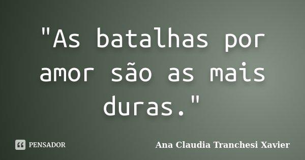 """""""As batalhas por amor são as mais duras.""""... Frase de Ana Claudia Tranchesi Xavier."""