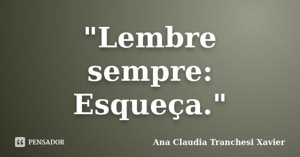 """Lembre sempre: Esqueça.""... Frase de Ana Claudia Tranchesi Xavier."