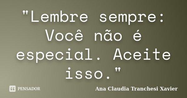 """""""Lembre sempre: Você não é especial. Aceite isso.""""... Frase de Ana Claudia Tranchesi Xavier."""