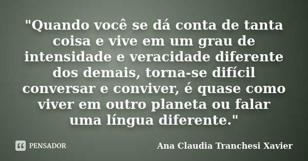 """""""Quando você se dá conta de tanta coisa e vive em um grau de intensidade e veracidade diferente dos demais, torna-se difícil conversar e conviver, é quase ... Frase de Ana Claudia Tranchesi Xavier."""