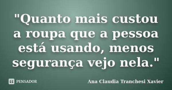 """""""Quanto mais custou a roupa que a pessoa está usando, menos segurança vejo nela.""""... Frase de Ana Claudia Tranchesi Xavier."""