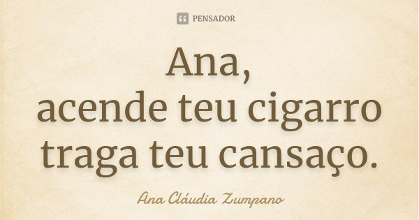 Ana, acende teu cigarro traga teu cansaço.... Frase de Ana Cláudia Zumpano.