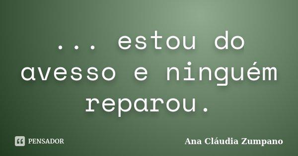 ... estou do avesso e ninguém reparou.... Frase de Ana Cláudia Zumpano.