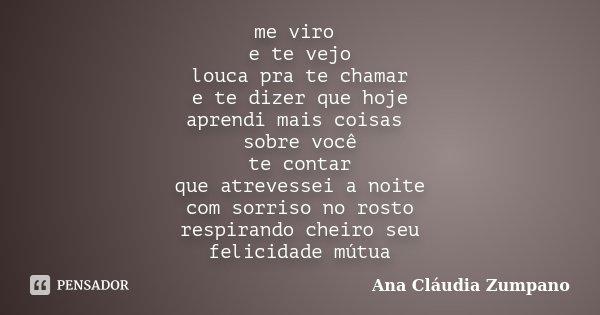 me viro e te vejo louca pra te chamar e te dizer que hoje aprendi mais coisas sobre você te contar que atrevessei a noite com sorriso no rosto respirando cheiro... Frase de Ana Cláudia Zumpano.