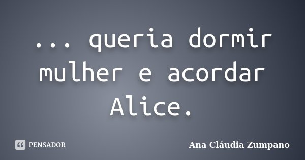 ... queria dormir mulher e acordar Alice.... Frase de Ana Cláudia Zumpano.