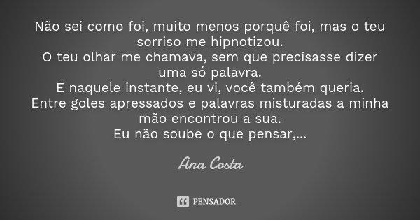Não sei como foi, muito menos porquê foi, mas o teu sorriso me hipnotizou. O teu olhar me chamava, sem que precisasse dizer uma só palavra. E naquele instante, ... Frase de Ana Costa.