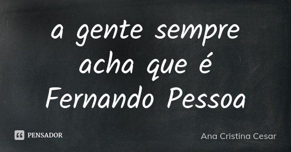 a gente sempre acha que é Fernando Pessoa... Frase de Ana Cristina Cesar.
