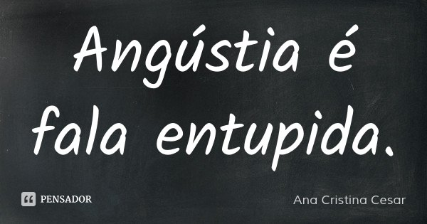 Angústia é fala entupida.... Frase de Ana Cristina Cesar.
