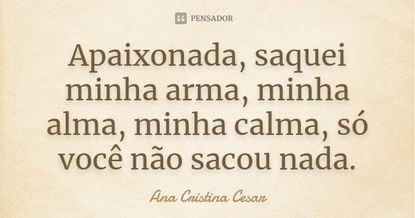 Apaixonada, saquei minha arma, minha alma, minha calma, só você não sacou nada.... Frase de Ana Cristina César.