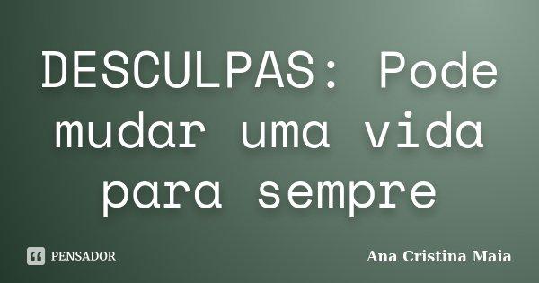 DESCULPAS: Pode mudar uma vida para sempre... Frase de Ana Cristina Maia.