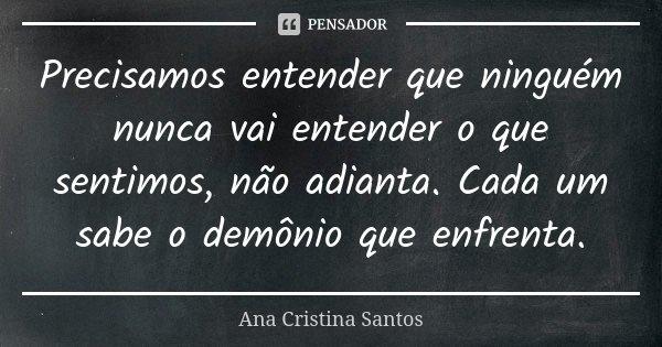 Precisamos entender que ninguém nunca vai entender o que sentimos, não adianta. Cada um sabe o demônio que enfrenta.... Frase de Ana Cristina Santos.