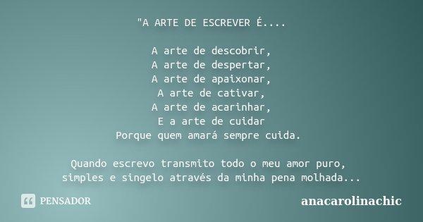 """""""A ARTE DE ESCREVER É.... A arte de descobrir, A arte de despertar, A arte de apaixonar, A arte de cativar, A arte de acarinhar, E a arte de cuidar Porque ... Frase de AnaCarolinaChic."""