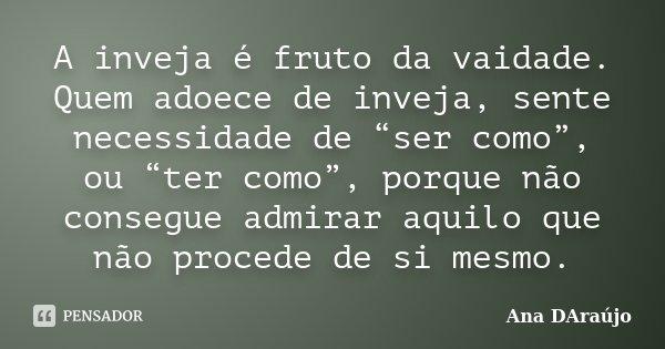 """A inveja é fruto da vaidade. Quem adoece de inveja, sente necessidade de """"ser como"""", ou """"ter como"""", porque não consegue admirar aquilo que não procede de si mes... Frase de Ana DAraujo."""