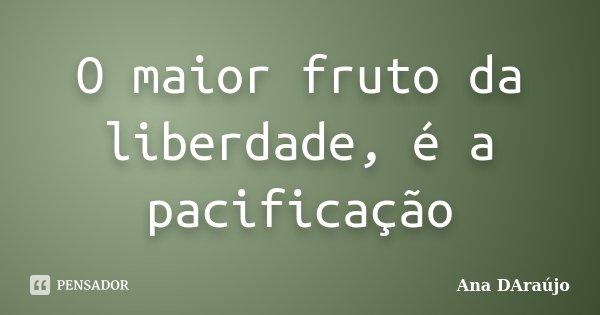 O maior fruto da liberdade, é a pacificação... Frase de Ana DAraujo.