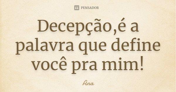 Decepção,é a palavra que define você pra mim!... Frase de Ana.