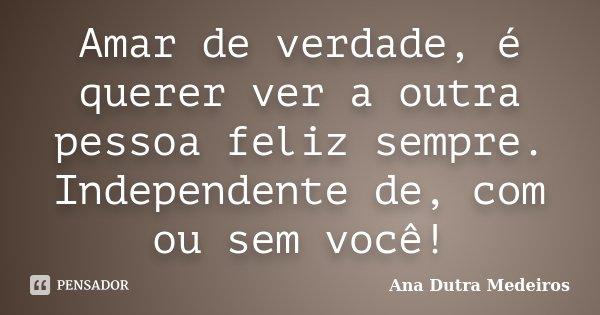 Amar de verdade, é querer ver a outra pessoa feliz sempre. Independente de, com ou sem você!... Frase de Ana Dutra Medeiros.