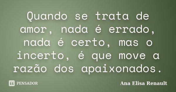 Quando se trata de amor, nada é errado, nada é certo, mas o incerto, é que move a razão dos apaixonados.... Frase de Ana Elisa Renault.