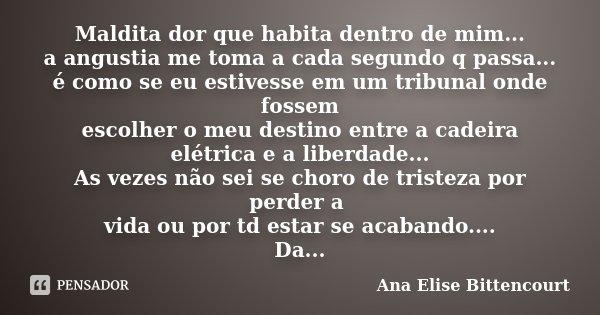 Maldita dor que habita dentro de mim... a angustia me toma a cada segundo q passa... é como se eu estivesse em um tribunal onde fossem escolher o meu destino en... Frase de Ana Elise Bittencourt.