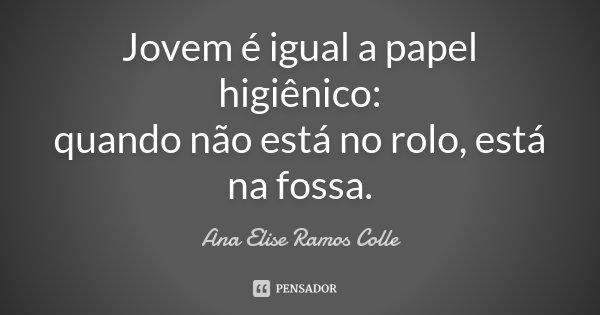 Jovem é igual a papel higiênico: quando não está no rolo, está na fossa.... Frase de Ana Elise Ramos Colle.