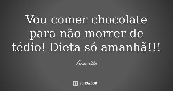 Vou comer chocolate para não morrer de tédio! Dieta só amanhã!!!... Frase de Ana élle.