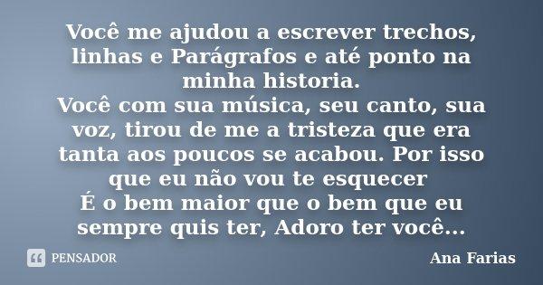 Você me ajudou a escrever trechos, linhas e Parágrafos e até ponto na minha historia. Você com sua música, seu canto, sua voz, tirou de me a tristeza que era ta... Frase de Ana Farias.