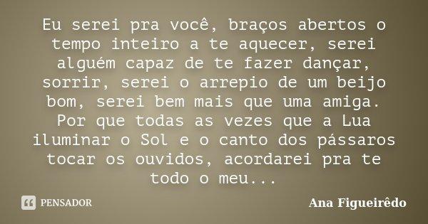 Eu serei pra você, braços abertos o tempo inteiro a te aquecer, serei alguém capaz de te fazer dançar, sorrir, serei o arrepio de um beijo bom, serei bem mais q... Frase de Ana Figueirêdo.