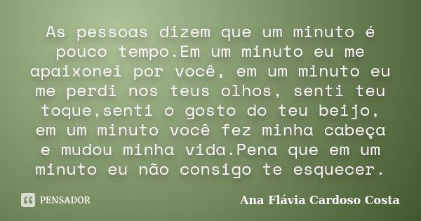 As pessoas dizem que um minuto é pouco tempo.Em um minuto eu me apaixonei por você, em um minuto eu me perdi nos teus olhos, senti teu toque,senti o gosto do te... Frase de Ana Flávia Cardoso Costa.