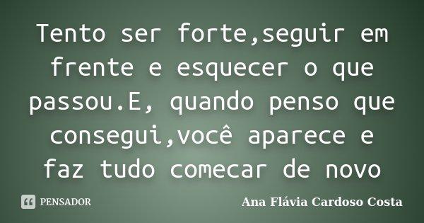 Tento ser forte,seguir em frente e esquecer o que passou.E, quando penso que consegui,você aparece e faz tudo comecar de novo... Frase de Ana Flávia Cardoso Costa.