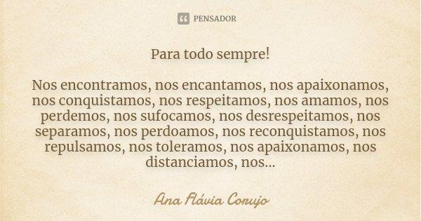 Para todo sempre! Nos encontramos, nos encantamos, nos apaixonamos, nos conquistamos, nos respeitamos, nos amamos, nos perdemos, nos sufocamos, nos desrespeitam... Frase de Ana Flávia Corujo.
