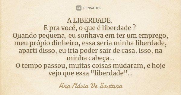 A LIBERDADE. E pra você, o que é liberdade ? Quando pequena, eu sonhava em ter um emprego, meu própio dinheiro, essa seria minha liberdade, aparti disso, eu iri... Frase de Ana Flavia De Santana.