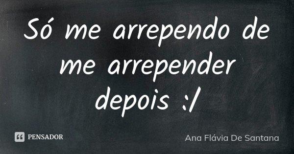Só me arrependo de me arrepender depois :/... Frase de Ana Flávia De Santana.