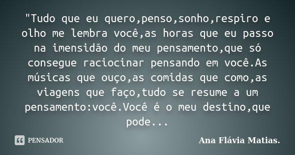 """""""Tudo que eu quero,penso,sonho,respiro e olho me lembra você,as horas que eu passo na imensidão do meu pensamento,que só consegue raciocinar pensando em vo... Frase de Ana Flávia Matias.."""
