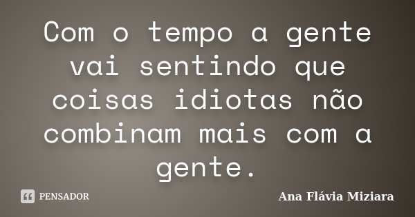 Com o tempo a gente vai sentindo que coisas idiotas não combinam mais com a gente.... Frase de Ana Flávia Miziara.