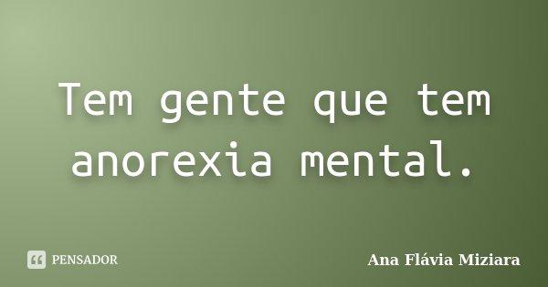 Tem gente que tem anorexia mental.... Frase de Ana Flávia Miziara.