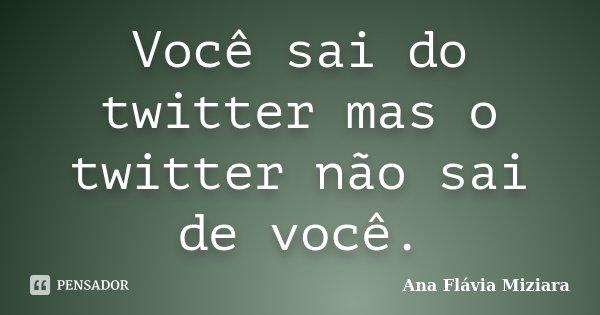 Você sai do twitter mas o twitter não sai de você.... Frase de Ana Flávia Miziara.