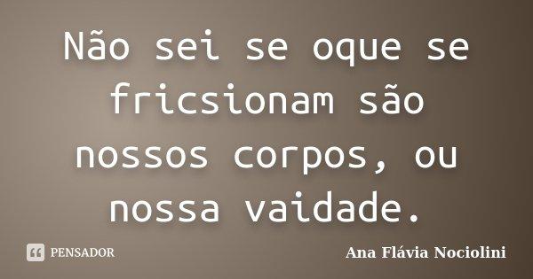 Não sei se oque se fricsionam são nossos corpos, ou nossa vaidade.... Frase de Ana Flávia Nociolini.