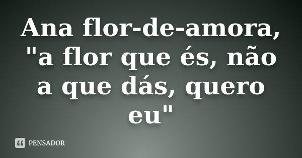 """Ana flor-de-amora, """"a flor que és, não a que dás, quero eu""""... Frase de desconhecido."""