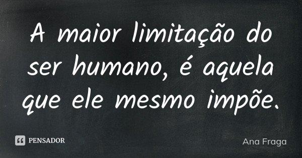 A maior limitação do ser humano, é aquela que ele mesmo impõe.... Frase de Ana Fraga.