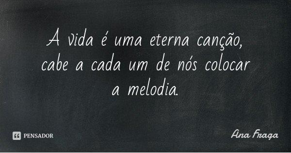 A vida é uma eterna canção, cabe a cada um de nós colocar a melodia.... Frase de Ana Fraga.