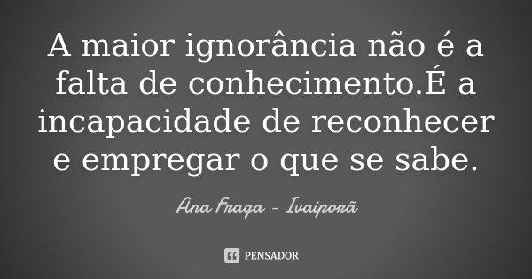 A maior ignorância não é a falta de conhecimento.É a incapacidade de reconhecer e empregar o que se sabe.... Frase de Ana Fraga - Ivaiporã.