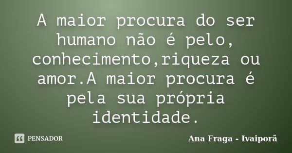A maior procura do ser humano não é pelo, conhecimento,riqueza ou amor.A maior procura é pela sua própria identidade.... Frase de Ana Fraga - Ivaiporã.
