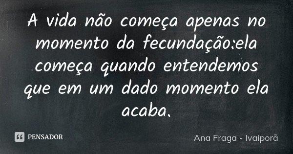 A vida não começa apenas no momento da fecundação:ela começa quando entendemos que em um dado momento ela acaba.... Frase de Ana Fraga - Ivaiporã.