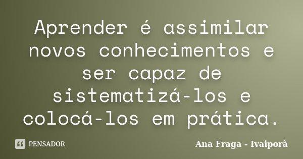 Aprender é assimilar novos conhecimentos e ser capaz de sistematizá-los e colocá-los em prática.... Frase de Ana Fraga - Ivaiporã.