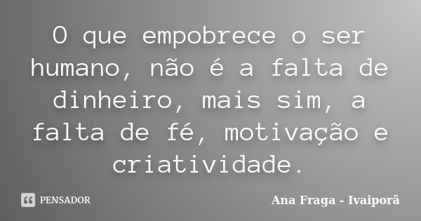 O que empobrece o ser humano, não é a falta de dinheiro, mais sim, a falta de fé, motivação e criatividade.... Frase de Ana Fraga - Ivaiporã.