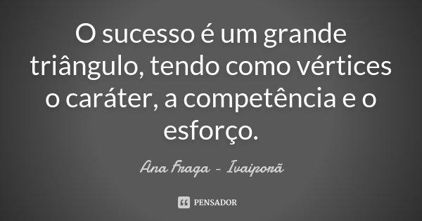 O sucesso é um grande triângulo, tendo como vértices o caráter, a competência e o esforço.... Frase de Ana Fraga - Ivaiporã.