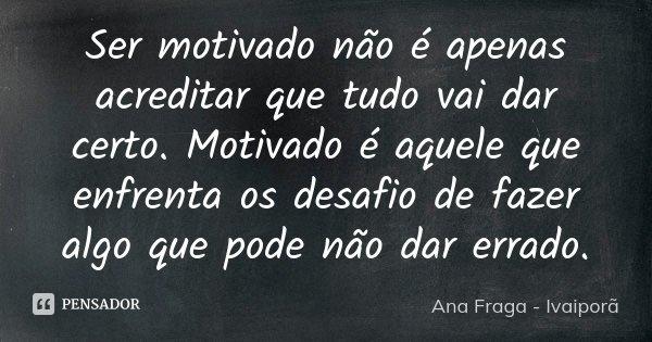 Ser motivado não é apenas acreditar que tudo vai dar certo. Motivado é aquele que enfrenta os desafio de fazer algo que pode não dar errado.... Frase de Ana Fraga - Ivaiporã.