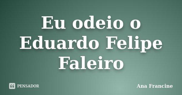 Eu odeio o Eduardo Felipe Faleiro... Frase de Ana Francine.