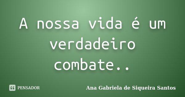 A nossa vida é um verdadeiro combate..... Frase de Ana Gabriela de Siqueira Santos.